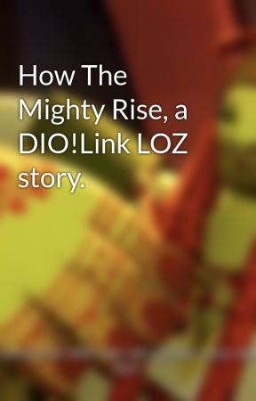How The Mighty Rise, a DIO!Link LOZ story. by warweeb17