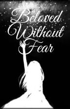 Beloved Without Fear by Ladywhite12