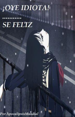 ¡Oye Idiota! .......... Sé Feliz by ApocalipsisMundial