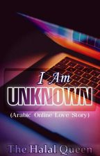 I Am Unknown (Arabic Online Love Story) [COMPLETED] by the_halalqueen