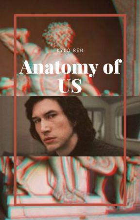Anatomy Of Us // Kylo Ren by hxttie123