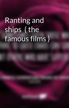 Ranting and ships  ( the famous films ) by Nightmares_Reality