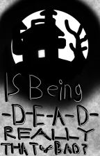 Is Being Dead Really That Bad? by dododoobird