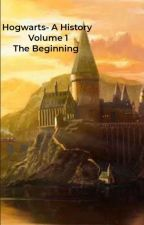 Hogwarts- A History Volume 1: The Beginning by Knight_of_Britannia