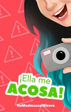 ¡Ella me acosa! by ItsMadmuaselRivera