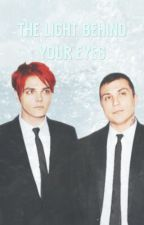 The Light Behind Your Eyes ✅ ( A Frerard Fanfic )  by FrankieBabe