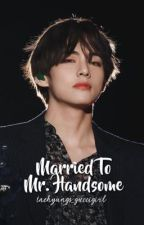 Married To Mr. Handsome [COMPLETED]  by taehyungs_guccigirl