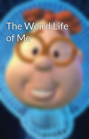 The Weird Life of Me by animeweebs69