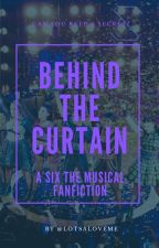 Behind The Curtain - A Six The Musical FanFiction by lotsaloveme
