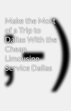 Make the Most of a Trip to Dallas With the Cheap Limousine Service Dallas by limoservicedallas12