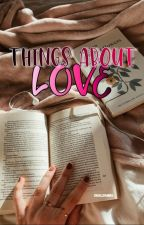 Things About Love by chailleannx