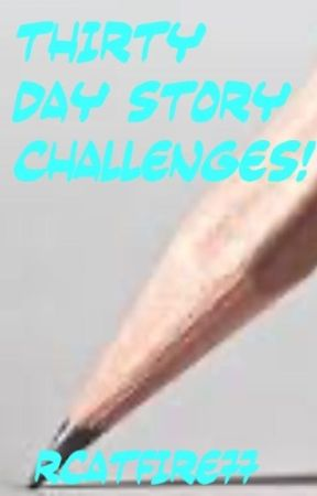 Thirty Day Story Challenges!  by RCatFire77