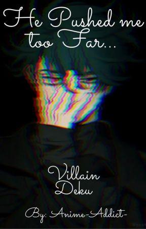He Pushed me too Far...(A Villain Deku Story) by Anime-Addict-