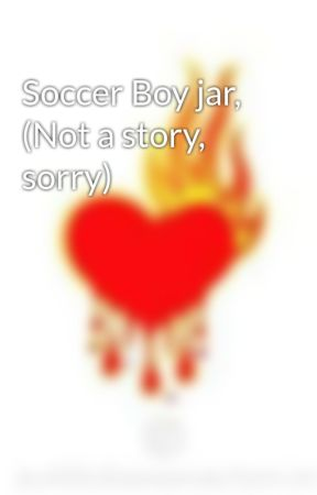 Soccer Boy jar, (Not a story, sorry) by future_prom_queen