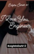 I Love You, Engineer (COMPLETED) by KnightInDark12