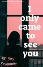 I ONLY CAME TO SEE YOU by BbyLvvly