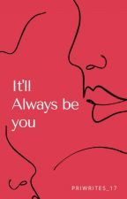It'll Always be you (Compleated✔️) by priwrites_17