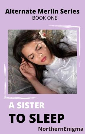 A Sister to Sleep- Alternate Merlin Series book 1 by NorthernEnigma