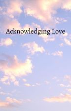 Acknowledging Love (Bad story do not read) by AwesomeSauce345675Su