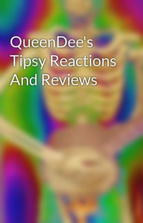 QueenDee's Tipsy Reactions And Reviews  by MyFantasticImagines1