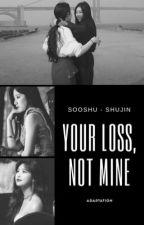 your loss, not mine | Sooshu by shuhualoml