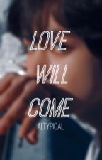 Love Will Come   Taennie by altypical