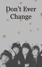 Don't Ever Change (G. H.)  by TIREDSUNSETTT