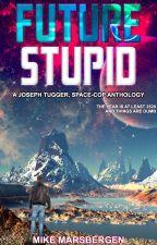 Future Stupid: A Joseph Tugger, Space-Cop Anthology by MadMikeMarsbergen