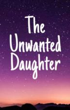 The Unwanted Daughter by mafialost_heiress