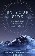By Your Side: Swort Art Online Fanfiction by JilliansBookCorner