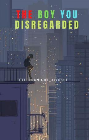The Boy You Disregarded by FallenKnight_Kiyoshi