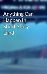 Anything Can Happen In Short Story Land by VirginiaDude757