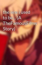 the one i used to be... (A TheFamousFilms Story)  by _Horror-Sans_
