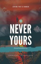 Never Yours(COMPLETED) by Anastasiafavvy