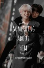 Something About Him (!!!Taegi!!!) (!Completed!) by TaestheticGucci