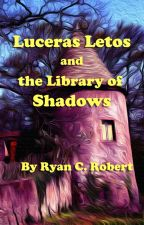 Luceras Letos and the Library of Shadows by RyanCRobert