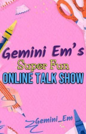 Gemini_Em's Super Fun Online Talk Show by Gemini_Em