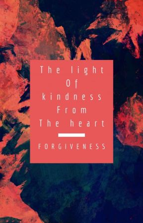 The Light Of Kindness From The Heart : Forgiveness by Dopeysmilez