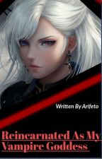 Reincarnated As My Vampire Goddess [Stopped Writing] by Arifeto