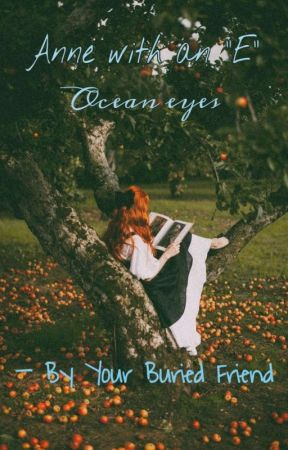 "Anne with an ""E"" - Ocean eyes by Your_Buried_Friend"