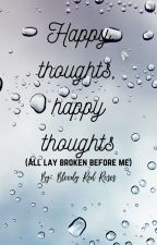 Happy thoughts, happy thoughts (all lay broken before me) by Bloody_Red_Roses