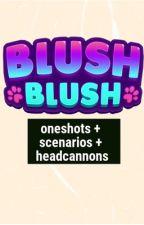 blush blush scenarios, oneshots, and headcannons by melon-bobaaa