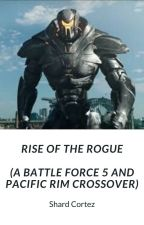 Rise Of The Rogue (A Battle Force 5 and Pacific Rim Crossover.) by Earth13
