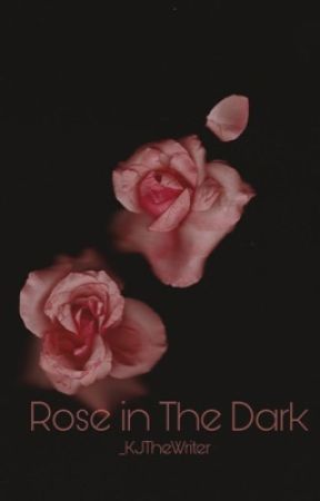 Rose In The Dark by _KJTheWriter