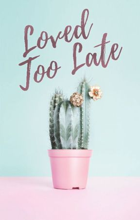 Loved Too Late (Love #2 | Ongoing) by forgottenglimmer