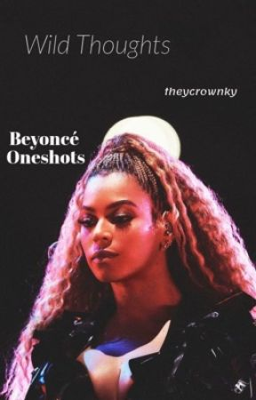 Wild Thoughts | Beyoncé OneShots (Slow Updates) by theycrowng
