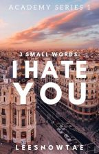 3 Small Words: I Hate You (Academy Series #1) by taeminswaeg