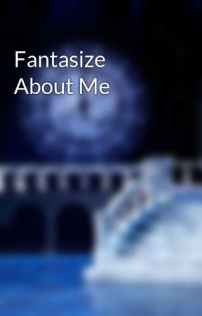 Fantasize About Me  by LazyMamaOkumura