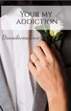 Your My Addiction by dianalovesdiane