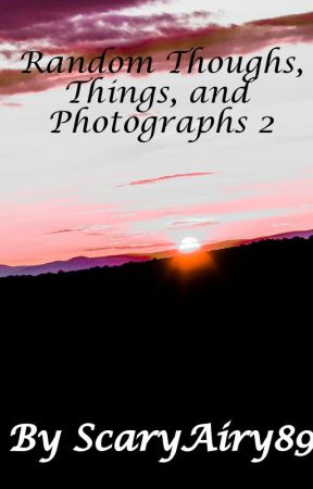 Random Thoughts, Things, and Photos 2 by ScaryAiry89